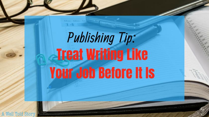 Treat Writing Like a Job Before it Is