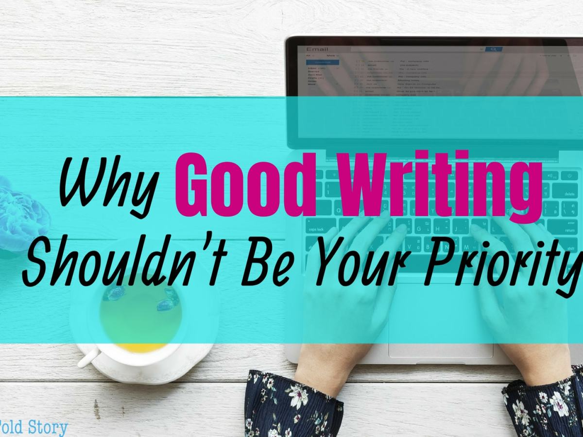 Why Good Writing Shouldn't Be Your Priority